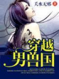《穿越男兽国》是夭水无邪创作的一部架空类小说.