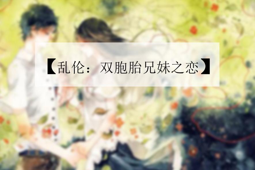 最新姐弟乱小说_《乱伦:双胞胎兄妹之恋》是连载于红袖添香网的小说,作者是银丶罂粟.